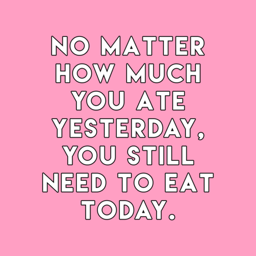 no matter how much you ate yesterday you still need to eat today